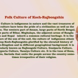 Folk Culture of Koch-Rajbongshis Folk Culture is indigenous in nature and the vast treasures of folk culture have been the pride of a civilization as well as the nation. The western part of Assam, large parts of North Bengal, some parts of Bihar, Meghalaya, the adjacent areas of Bangladesh and Nepal inherit a common cultural heritage. It is the culture of the son of the soil, the culture of indigenous ethnic group Koch-Rajbongshis glorified by the elevated history of Koch-Kingdom and in different geographical background; it is popularly known as Rajbongshi Culture, Goalparia Culture, Rangpuria Culture, Vaoaiya Culture etc. It is the tune of Bena, Dotora, Sarinda that unite the people across the country sometimes irrespective of their religion.